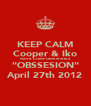 """KEEP CALM Cooper & Iko HAVE COMPLIMENTRIES  """"OBSSESION"""" April 27th 2012 - Personalised Poster A4 size"""