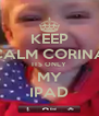 KEEP CALM CORINA ITS ONLY MY IPAD - Personalised Poster A4 size
