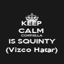 KEEP CALM  CORTIELLA IS SQUINTY (Vizco Hatar) - Personalised Poster A4 size