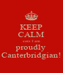 KEEP CALM corz I am proudly Canterbridgian! - Personalised Poster A4 size