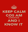 KEEP CALM COS AM GORGEOUS AND I KNOW IT  - Personalised Poster A4 size