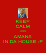 KEEP CALM COS AMANS IN DA HOUSE :P - Personalised Poster A4 size