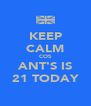 KEEP CALM COS ANT'S IS 21 TODAY - Personalised Poster A4 size