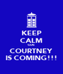 KEEP CALM COS COURTNEY IS COMING!!! - Personalised Poster A4 size