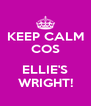 KEEP CALM COS  ELLIE'S WRIGHT! - Personalised Poster A4 size