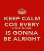 KEEP CALM COS EVERY LITTLE THING IS GONNA BE ALRIGHT - Personalised Poster A4 size