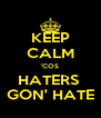 KEEP CALM 'COS HATERS  GON' HATE - Personalised Poster A4 size