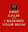 KEEP CALM COS I BANGED YOUR MUM - Personalised Poster A4 size