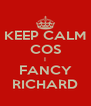 KEEP CALM COS I FANCY RICHARD - Personalised Poster A4 size