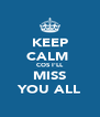 KEEP CALM  COS I'LL  MISS  YOU ALL - Personalised Poster A4 size