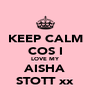 KEEP CALM COS I LOVE MY AISHA STOTT xx - Personalised Poster A4 size