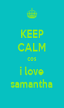 KEEP CALM cos i love samantha - Personalised Poster A4 size