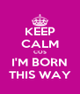 KEEP CALM COS I'M BORN THIS WAY - Personalised Poster A4 size