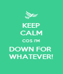 KEEP CALM COS I'M DOWN FOR  WHATEVER! - Personalised Poster A4 size