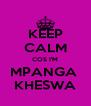 KEEP CALM COS I'M MPANGA  KHESWA - Personalised Poster A4 size