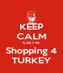 KEEP CALM Cos I m Shopping 4 TURKEY - Personalised Poster A4 size