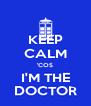 KEEP CALM 'COS I'M THE DOCTOR - Personalised Poster A4 size