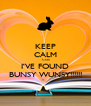 KEEP CALM 'COS I'VE FOUND BUNSY WUNSY!!!!!! - Personalised Poster A4 size