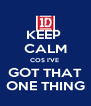KEEP  CALM COS I'VE  GOT THAT ONE THING - Personalised Poster A4 size