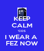 KEEP CALM 'COS I WEAR A  FEZ NOW - Personalised Poster A4 size