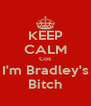 KEEP CALM Cos I'm Bradley's Bitch - Personalised Poster A4 size