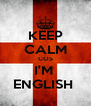 KEEP CALM COS I'M  ENGLISH  - Personalised Poster A4 size
