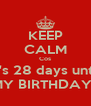 KEEP CALM Cos It's 28 days until MY BIRTHDAY!  - Personalised Poster A4 size