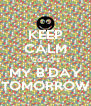 KEEP CALM 'COS IT'S MY B'DAY TOMORROW - Personalised Poster A4 size