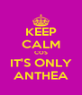 KEEP CALM COS IT'S ONLY ANTHEA - Personalised Poster A4 size