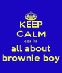 KEEP CALM cos its all about brownie boy - Personalised Poster A4 size