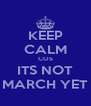 KEEP CALM COS ITS NOT MARCH YET - Personalised Poster A4 size