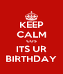 KEEP CALM COS ITS UR BIRTHDAY - Personalised Poster A4 size