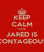 KEEP CALM COS JARED IS CONTAGEOUS - Personalised Poster A4 size