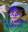 KEEP CALM 'COS JAY LOOKS GHETTO - Personalised Poster A4 size