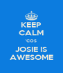KEEP CALM 'COS JOSIE IS AWESOME - Personalised Poster A4 size