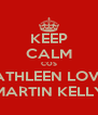 KEEP CALM COS KATHLEEN LOVES MARTIN KELLY - Personalised Poster A4 size