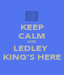 KEEP CALM COS LEDLEY  KING'S HERE - Personalised Poster A4 size