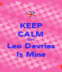 KEEP CALM Cos Leo Devries Is Mine - Personalised Poster A4 size