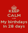 KEEP CALM Cos My birthdays In 28 days - Personalised Poster A4 size