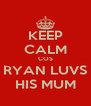 KEEP CALM COS RYAN LUVS HIS MUM - Personalised Poster A4 size