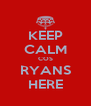 KEEP CALM COS RYANS HERE - Personalised Poster A4 size