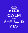 KEEP CALM COS SHE SAID YES! - Personalised Poster A4 size