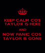 KEEP CALM COS TAYLOR IS HERE AND NOW PANIC COS  TAYLOR IS GONE - Personalised Poster A4 size