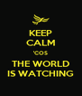 KEEP CALM 'COS THE WORLD IS WATCHING - Personalised Poster A4 size