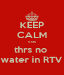 KEEP CALM cos thrs no  water in RTV - Personalised Poster A4 size