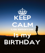 KEEP CALM Cos tomorrow Is my BIRTHDAY - Personalised Poster A4 size
