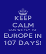 KEEP CALM COS WE FLY TO  EUROPE IN 107 DAYS! - Personalised Poster A4 size