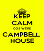 KEEP CALM COS WE'RE CAMPBELL  HOUSE - Personalised Poster A4 size