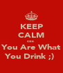 KEEP CALM cos  You Are What You Drink ;)  - Personalised Poster A4 size