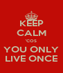KEEP CALM 'COS YOU ONLY LIVE ONCE - Personalised Poster A4 size